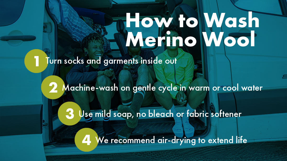 How to wash merino wool: 1 Turn socks and garments inside out, 2 Machine-wash on gentle cycle in warm or cool water, 3 Use mild soap, no bleach or gfabric softener, 4 We recommend air drying to extend life.